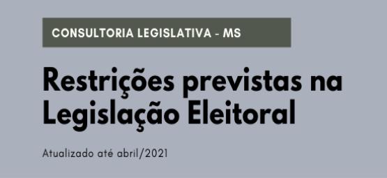 consultoria legislativa MS, Restrições Previstas na Legislação Eleitoral, atualizado ate abril 2021.