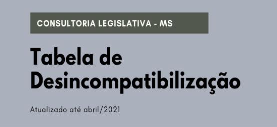 consultoria legislativa MS, tabela de desincompatibilização, atualizado ate abril 2021.